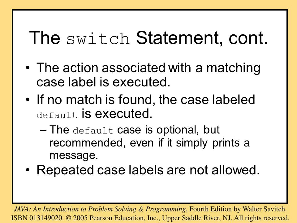 The switch Statement, cont. The action associated with a matching case label is executed. If no match is found, the case labeled default is executed.