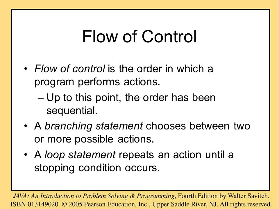 Flow of Control Flow of control is the order in which a program performs actions. –Up to this point, the order has been sequential. A branching statem