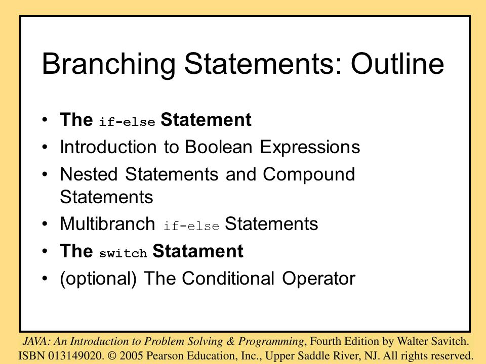 Branching Statements: Outline The if-else Statement Introduction to Boolean Expressions Nested Statements and Compound Statements Multibranch if-else