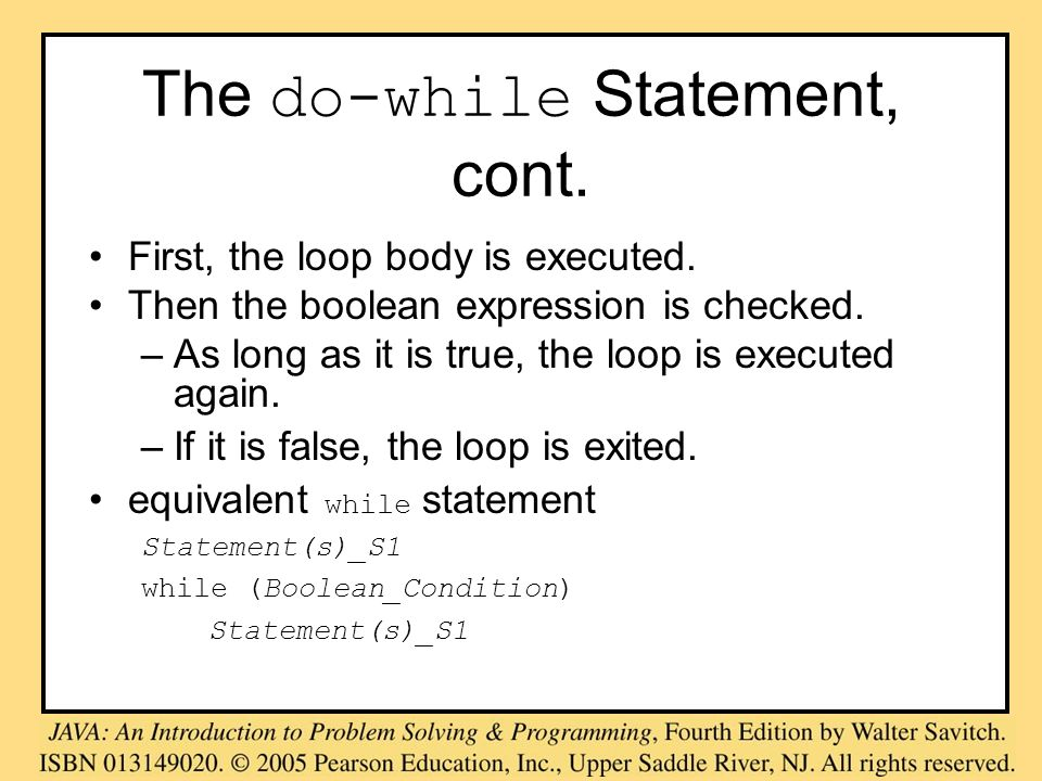 The do-while Statement, cont. First, the loop body is executed. Then the boolean expression is checked. –As long as it is true, the loop is executed a
