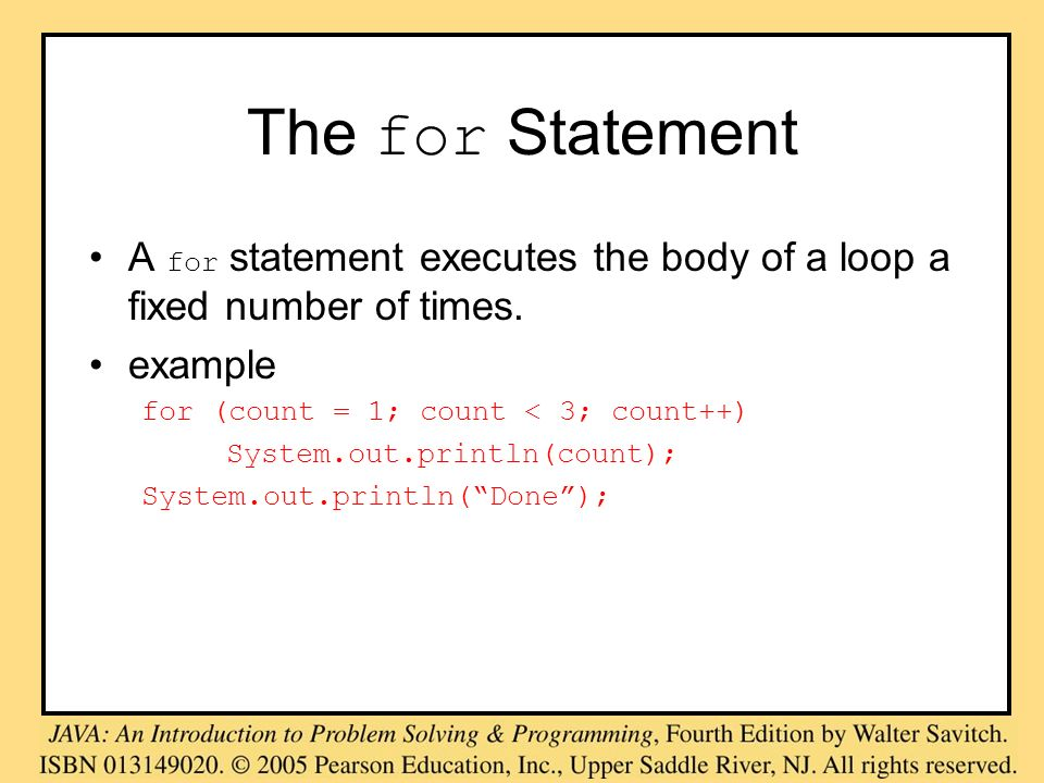 The for Statement A for statement executes the body of a loop a fixed number of times. example for (count = 1; count < 3; count++) System.out.println(