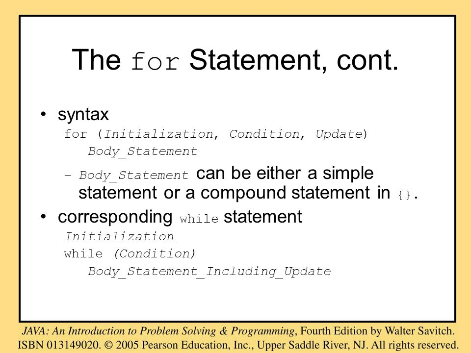The for Statement, cont. syntax for (Initialization, Condition, Update) Body_Statement –Body_Statement can be either a simple statement or a compound