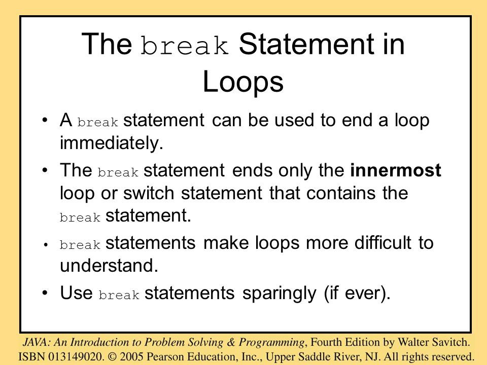 The break Statement in Loops A break statement can be used to end a loop immediately. The break statement ends only the innermost loop or switch state