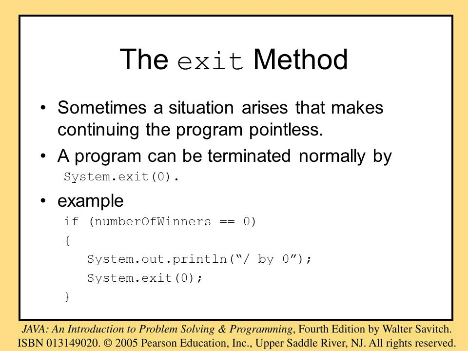The exit Method Sometimes a situation arises that makes continuing the program pointless. A program can be terminated normally by System.exit(0). exam