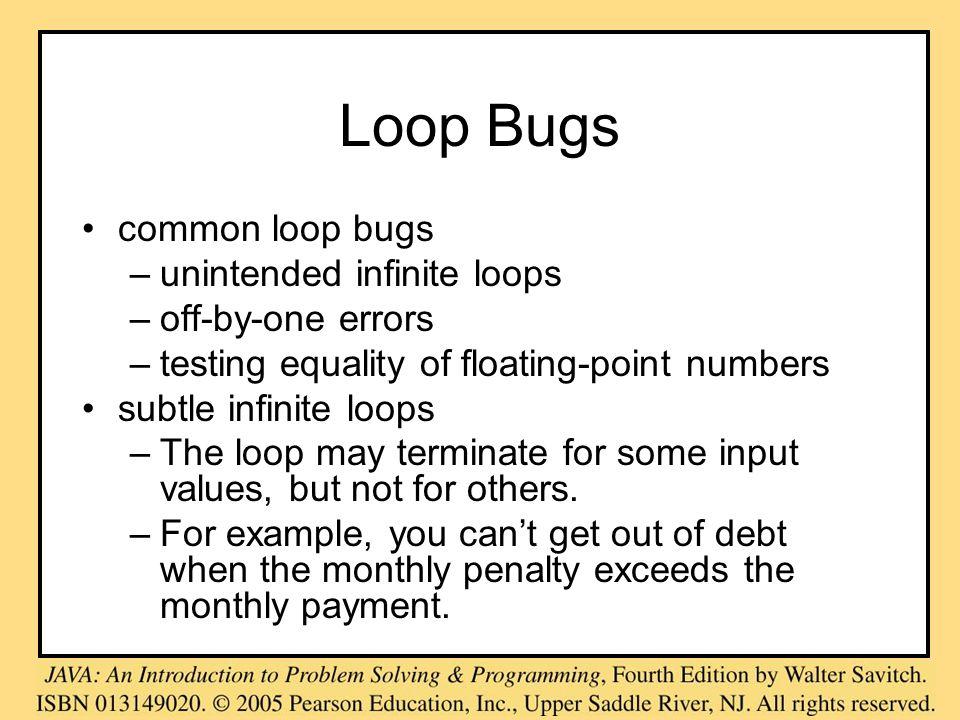Loop Bugs common loop bugs –unintended infinite loops –off-by-one errors –testing equality of floating-point numbers subtle infinite loops –The loop m