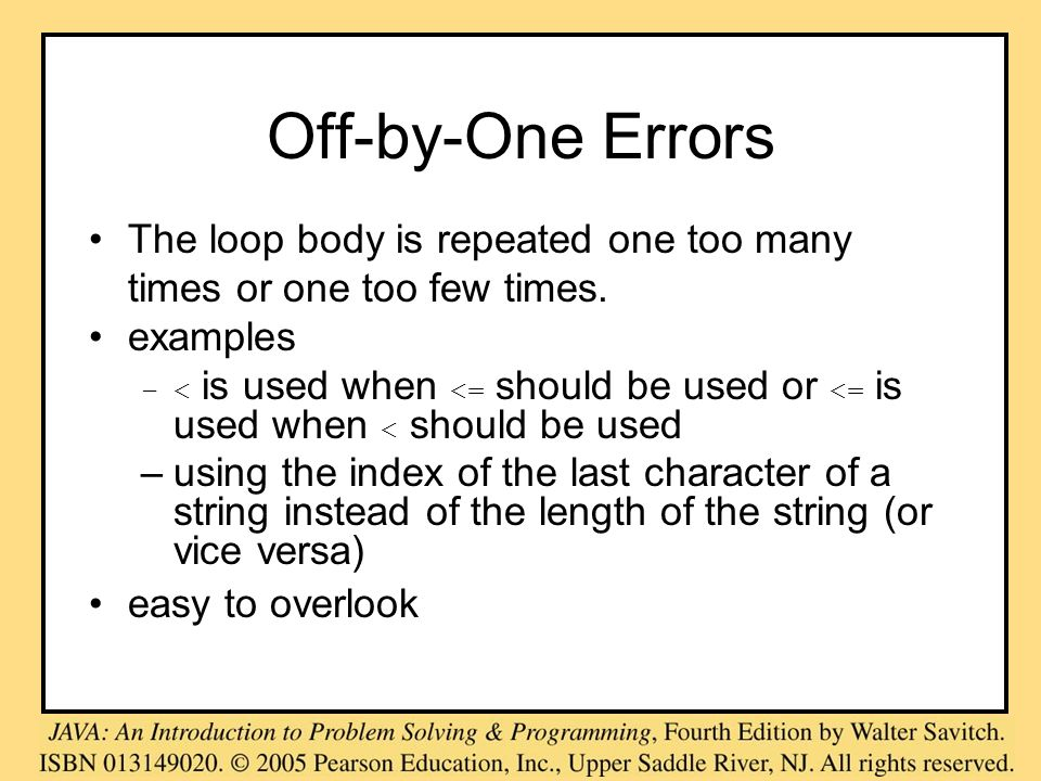 Off-by-One Errors The loop body is repeated one too many times or one too few times. examples –< is used when <= should be used or <= is used when < s