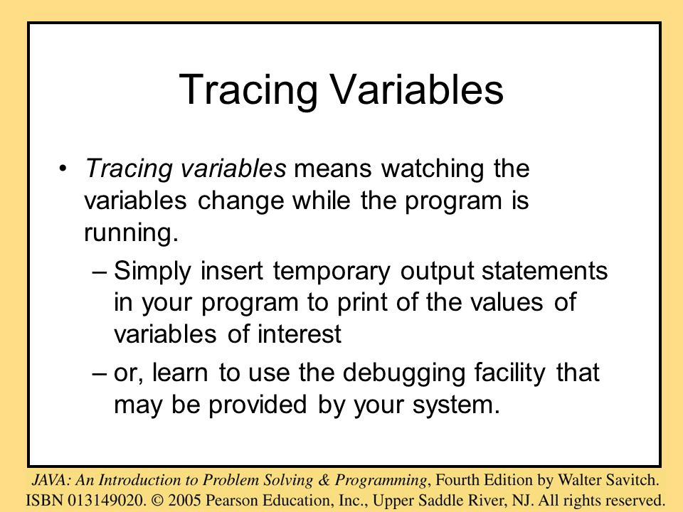Tracing Variables Tracing variables means watching the variables change while the program is running. –Simply insert temporary output statements in yo