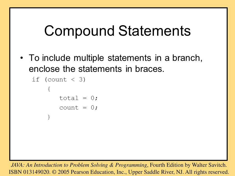 Compound Statements To include multiple statements in a branch, enclose the statements in braces. if (count < 3) { total = 0; count = 0; }