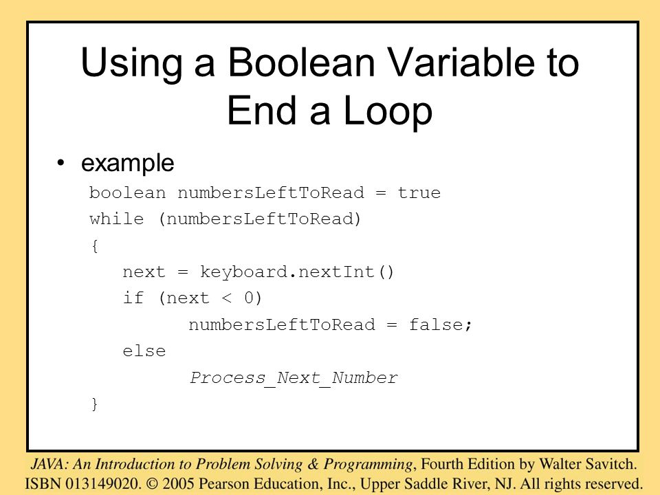 Using a Boolean Variable to End a Loop example boolean numbersLeftToRead = true while (numbersLeftToRead) { next = keyboard.nextInt() if (next < 0) nu