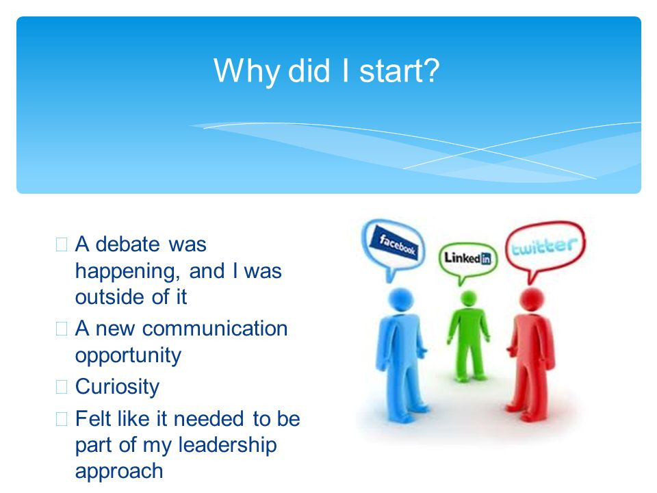 Why did I start? A debate was happening, and I was outside of it A new communication opportunity Curiosity Felt like it needed to be part of my leader