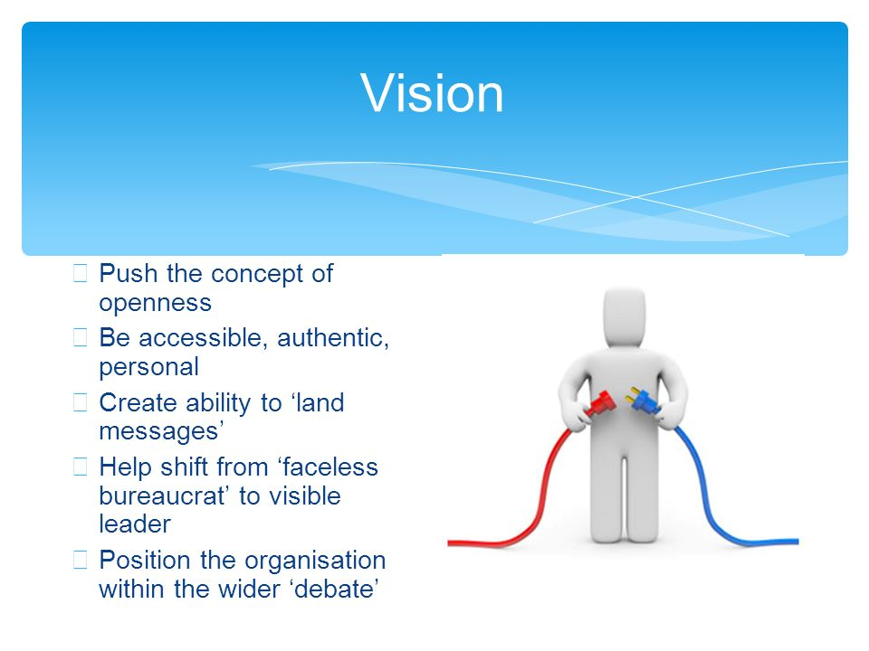 Vision Push the concept of openness Be accessible, authentic, personal Create ability to land messages Help shift from faceless bureaucrat to visible leader Position the organisation within the wider debate