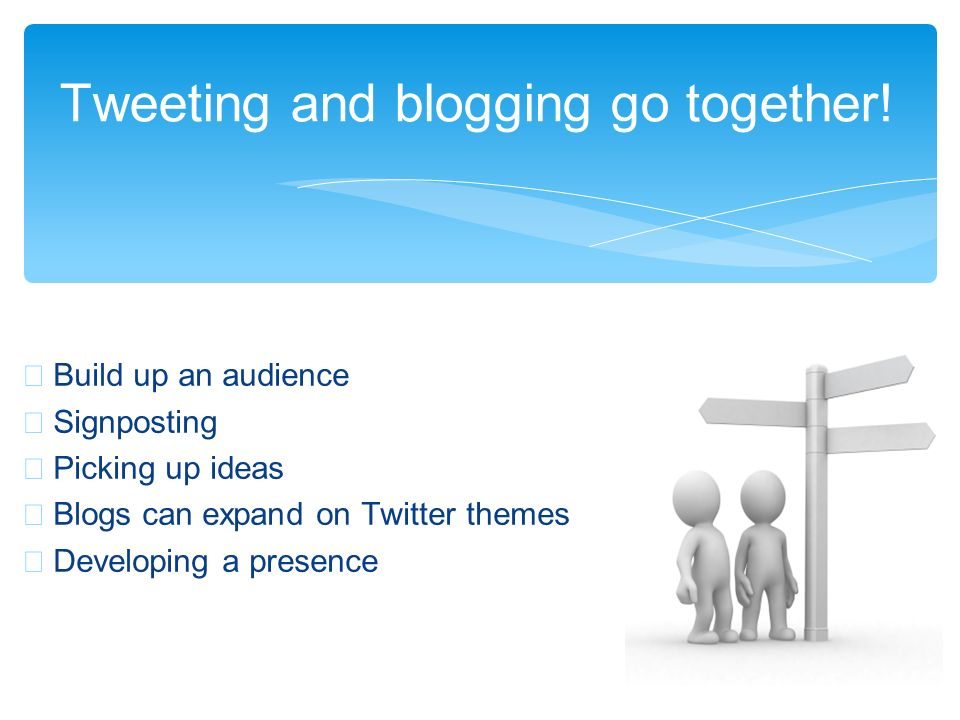 Build up an audience Signposting Picking up ideas Blogs can expand on Twitter themes Developing a presence Tweeting and blogging go together!