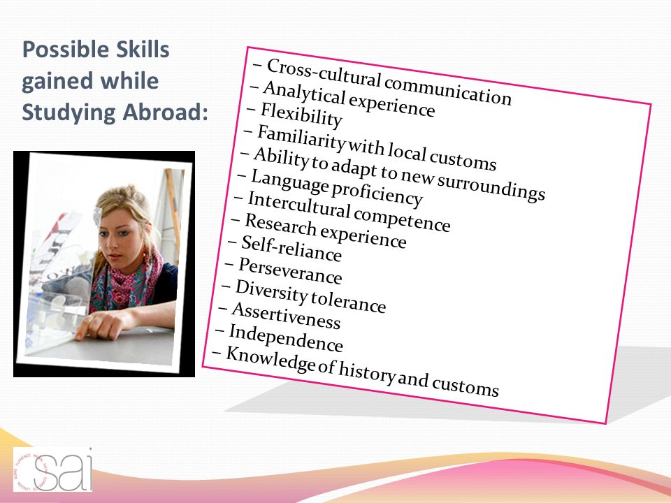 Possible Skills gained while Studying Abroad: Cross-cultural communication Analytical experience Flexibility Familiarity with local customs Ability to adapt to new surroundings Language proficiency Intercultural competence Research experience Self-reliance Perseverance Diversity tolerance Assertiveness Independence Knowledge of history and customs