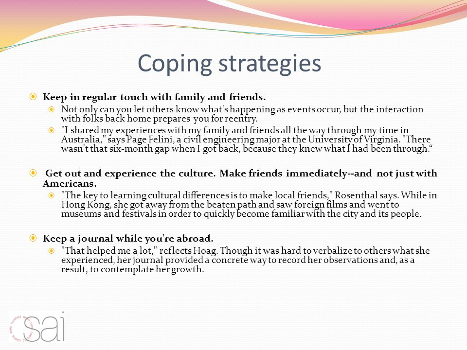 Coping strategies Keep in regular touch with family and friends. Not only can you let others know what's happening as events occur, but the interactio