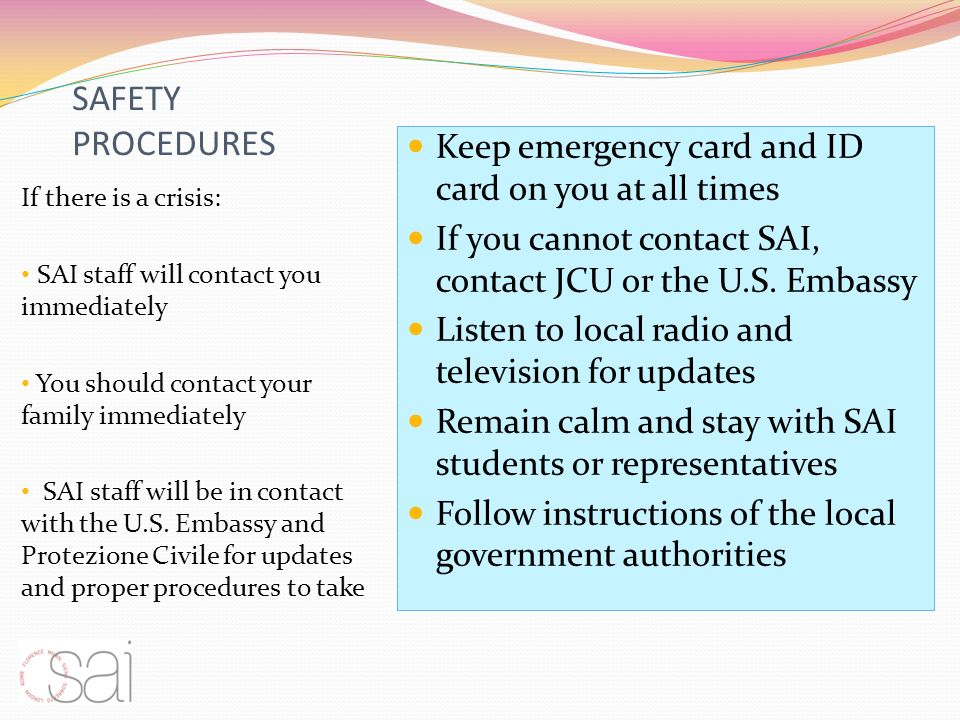 SAFETY PROCEDURES If there is a crisis: SAI staff will contact you immediately You should contact your family immediately SAI staff will be in contact with the U.S.