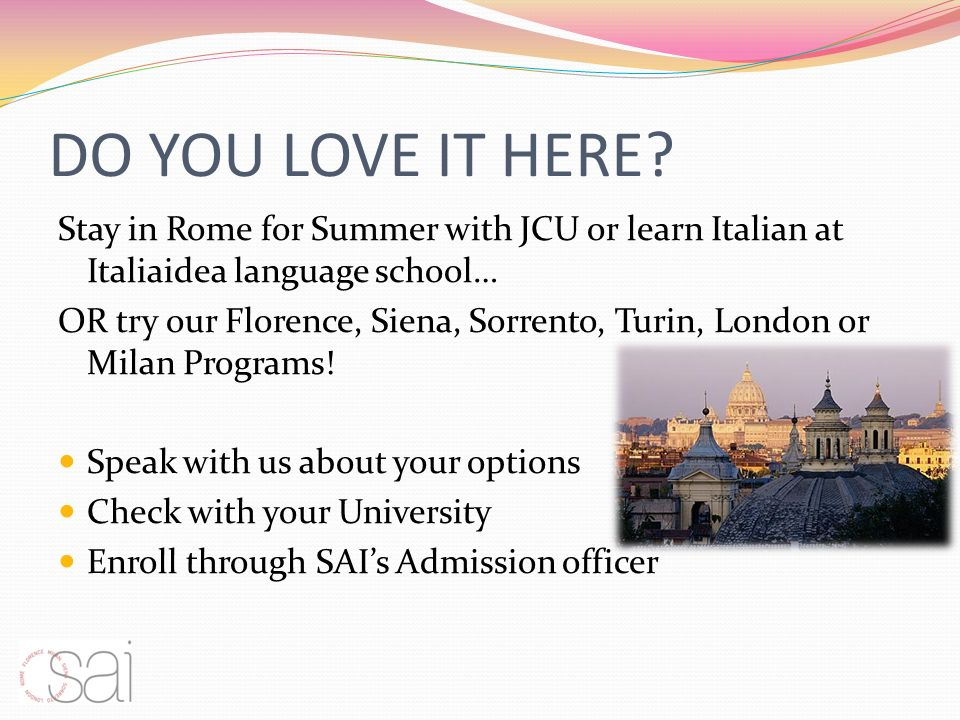 DO YOU LOVE IT HERE? Stay in Rome for Summer with JCU or learn Italian at Italiaidea language school… OR try our Florence, Siena, Sorrento, Turin, Lon