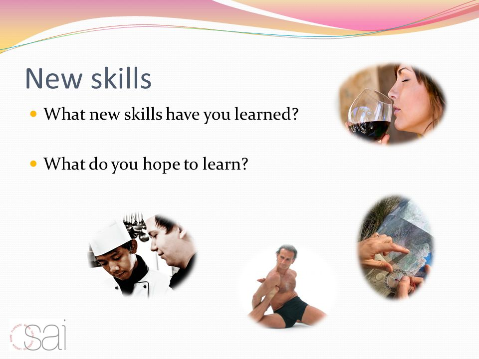 New skills What new skills have you learned? What do you hope to learn?