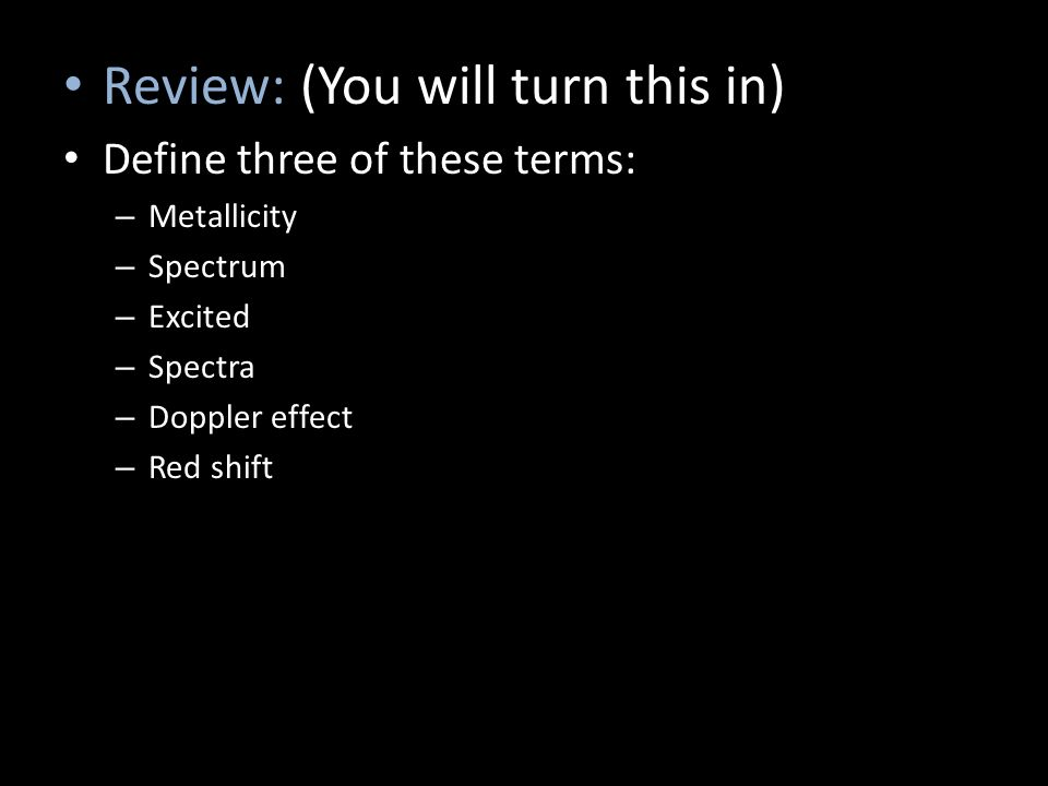 Review: (You will turn this in) Define three of these terms: – Metallicity – Spectrum – Excited – Spectra – Doppler effect – Red shift