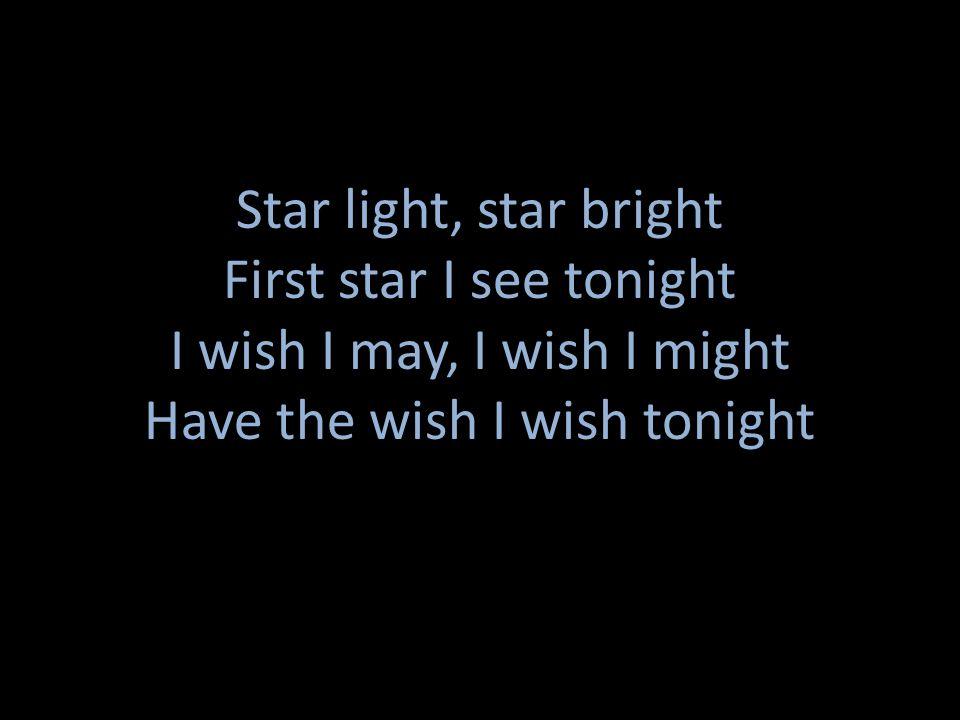 Star light, star bright First star I see tonight I wish I may, I wish I might Have the wish I wish tonight