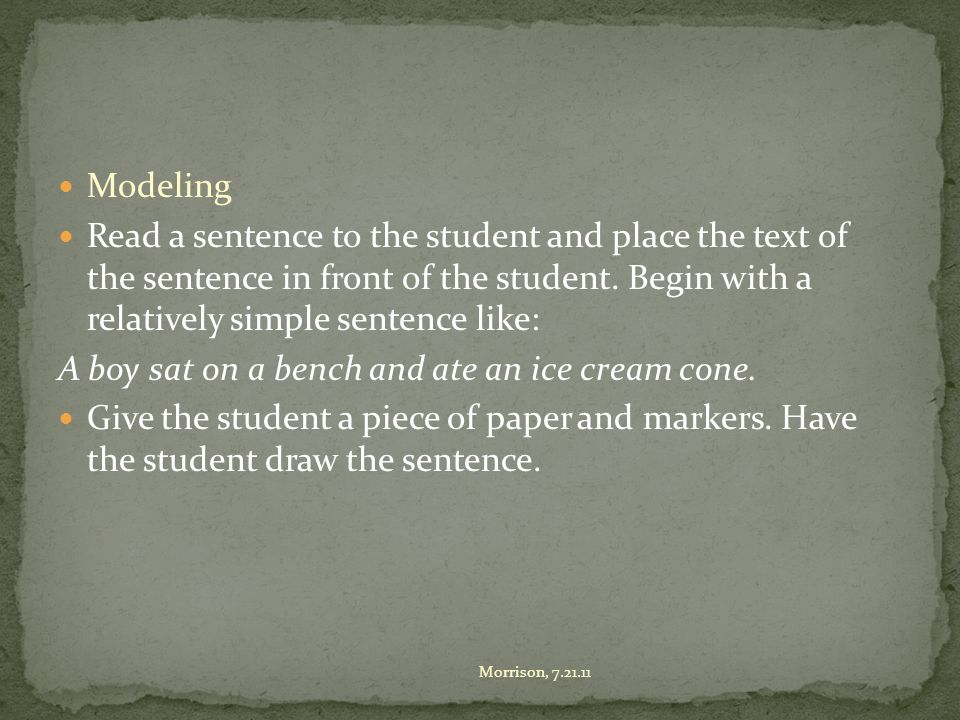 Modeling Read a sentence to the student and place the text of the sentence in front of the student.
