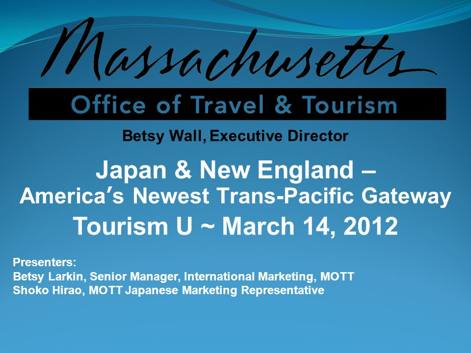 Betsy Wall, Executive Director Japan & New England – Americas Newest Trans-Pacific Gateway Tourism U ~ March 14, 2012 Presenters: Betsy Larkin, Senior Manager, International Marketing, MOTT Shoko Hirao, MOTT Japanese Marketing Representative