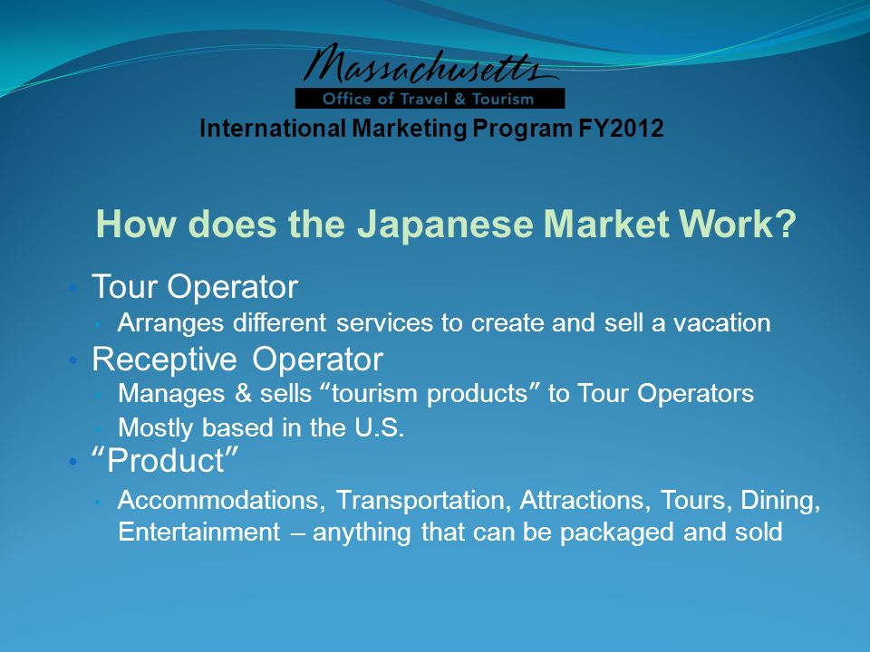 Tour Operator Arranges different services to create and sell a vacation Receptive Operator Manages & sells tourism products to Tour Operators Mostly based in the U.S.