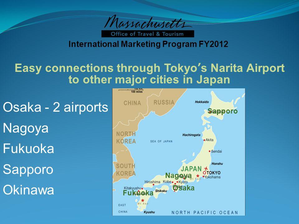 International Marketing Program FY2012 Easy connections through Tokyos Narita Airport to other major cities in Japan Osaka - 2 airports Nagoya Fukuoka Sapporo Okinawa Osaka Nagoya Fukuoka Sapporo