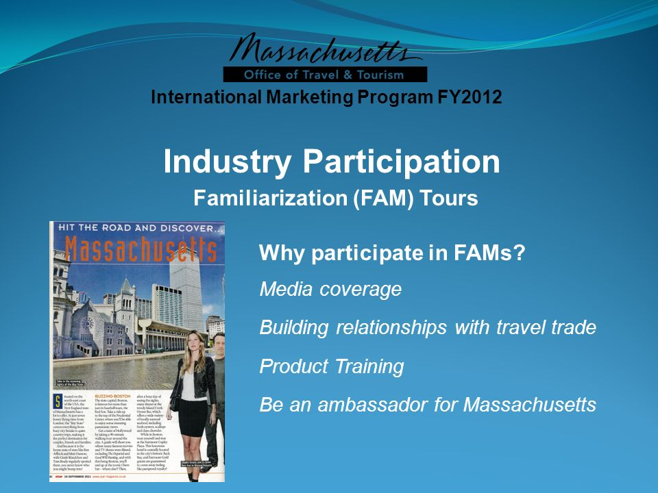 Why participate in FAMs? Media coverage Building relationships with travel trade Product Training Be an ambassador for Massachusetts International Mar