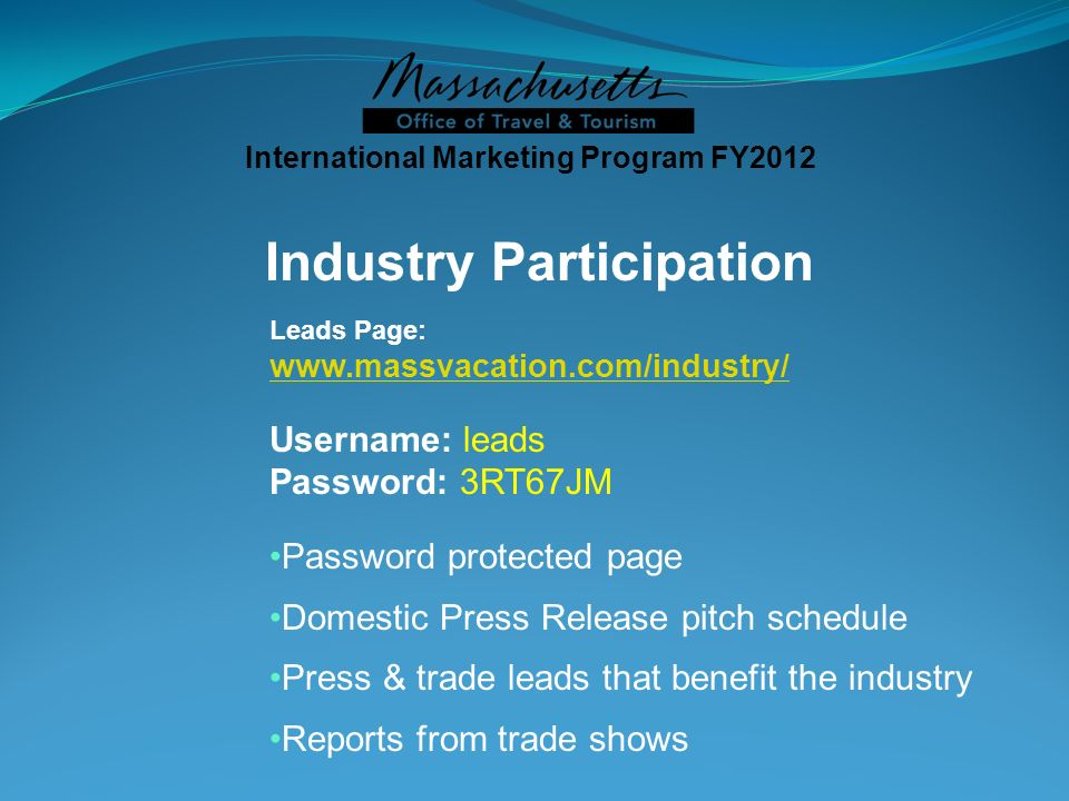 Industry Participation Leads Page:   Username: leads Password: 3RT67JM Password protected page Domestic Press Release pitch schedule Press & trade leads that benefit the industry Reports from trade shows International Marketing Program FY2012