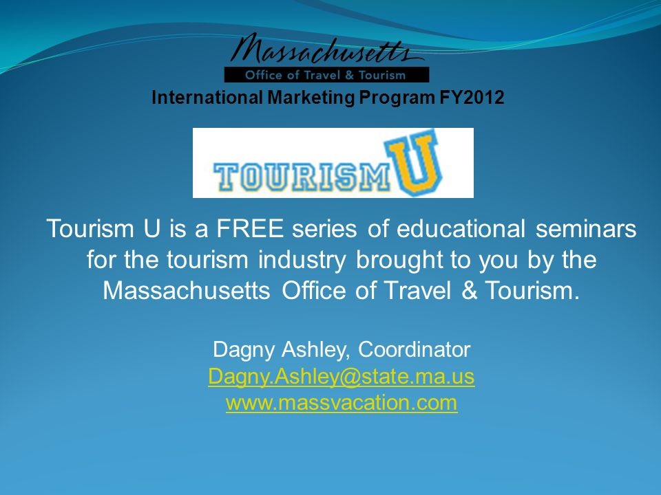 International Marketing Program FY2012 Tourism U is a FREE series of educational seminars for the tourism industry brought to you by the Massachusetts Office of Travel & Tourism.