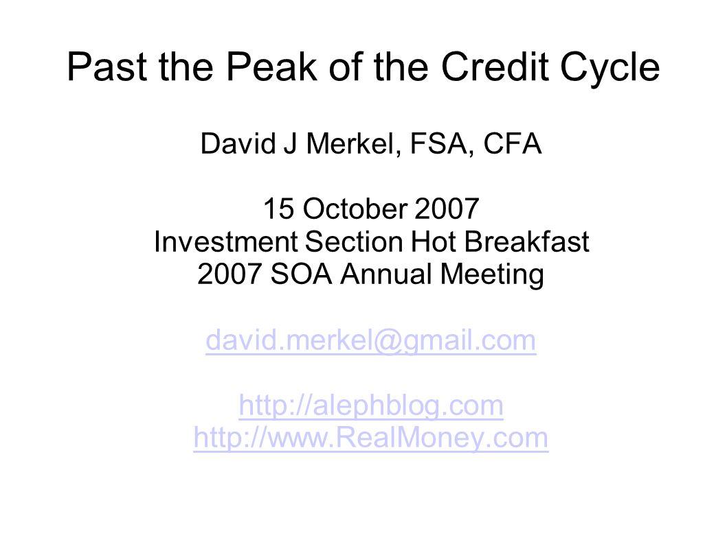 Past the Peak of the Credit Cycle David J Merkel, FSA, CFA 15 October 2007 Investment Section Hot Breakfast 2007 SOA Annual Meeting david.merkel@gmail