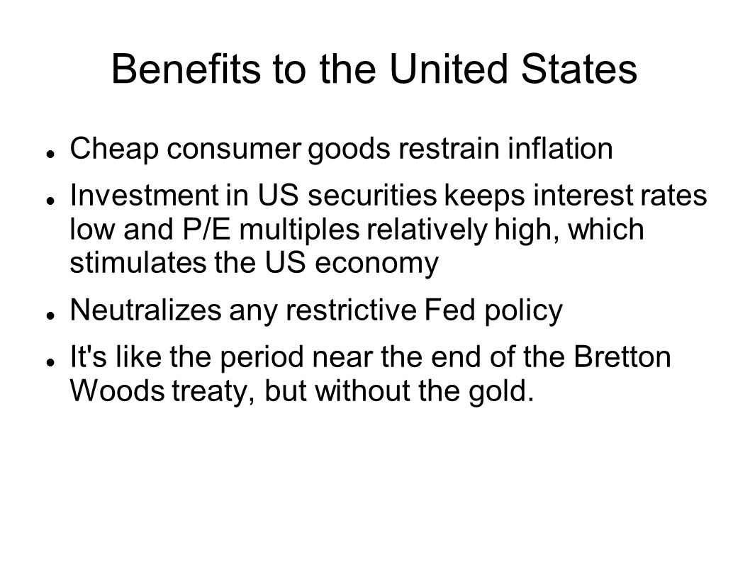 Benefits to the United States Cheap consumer goods restrain inflation Investment in US securities keeps interest rates low and P/E multiples relativel