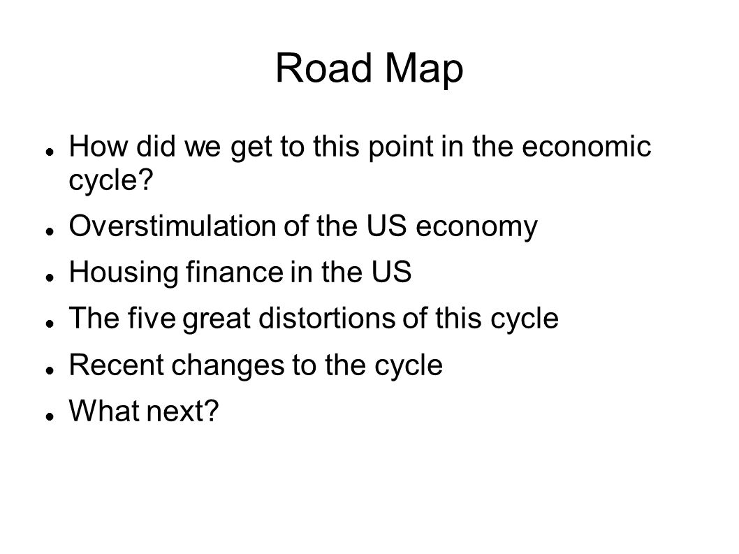 Road Map How did we get to this point in the economic cycle? Overstimulation of the US economy Housing finance in the US The five great distortions of