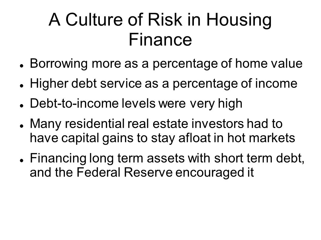A Culture of Risk in Housing Finance Borrowing more as a percentage of home value Higher debt service as a percentage of income Debt-to-income levels