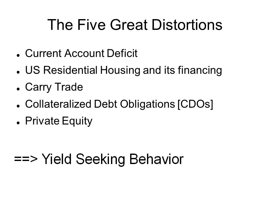 The Five Great Distortions Current Account Deficit US Residential Housing and its financing Carry Trade Collateralized Debt Obligations [CDOs] Private