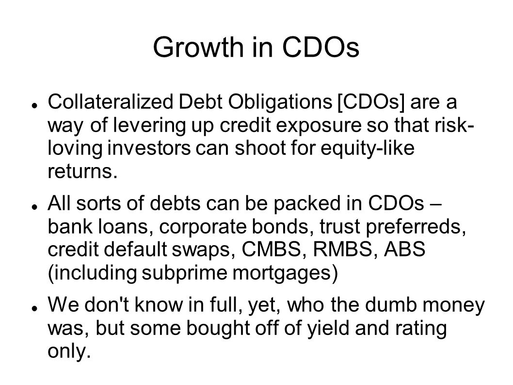 Growth in CDOs Collateralized Debt Obligations [CDOs] are a way of levering up credit exposure so that risk- loving investors can shoot for equity-lik