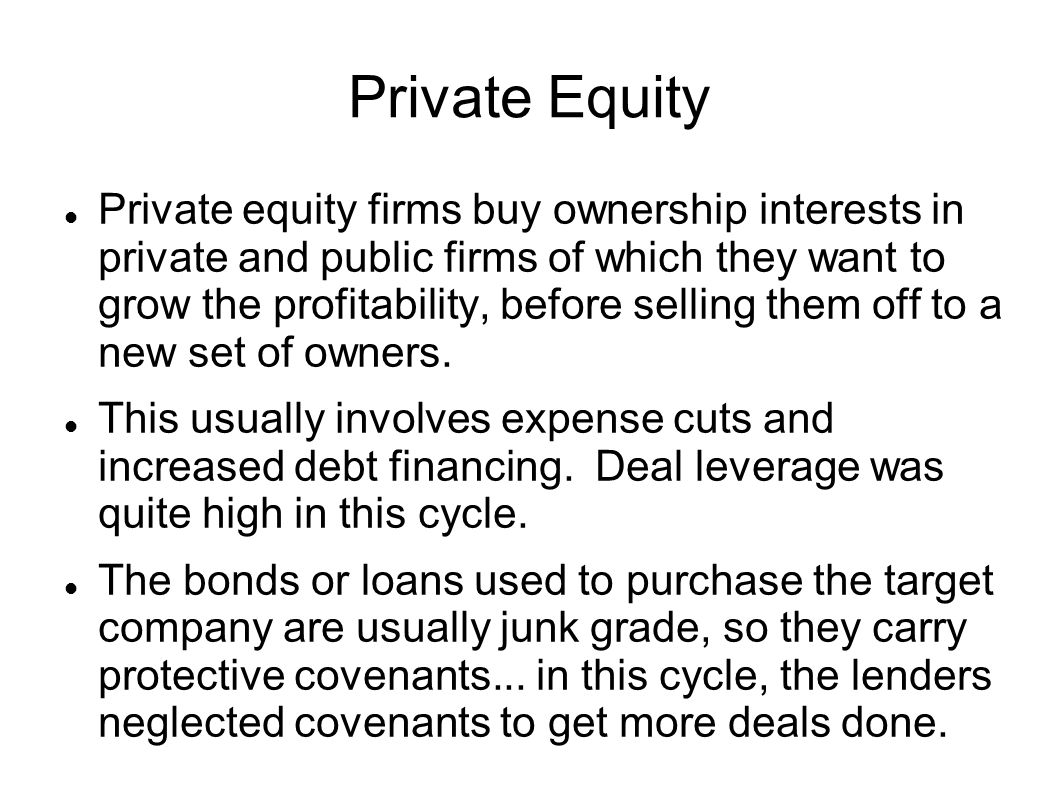 Private Equity Private equity firms buy ownership interests in private and public firms of which they want to grow the profitability, before selling t