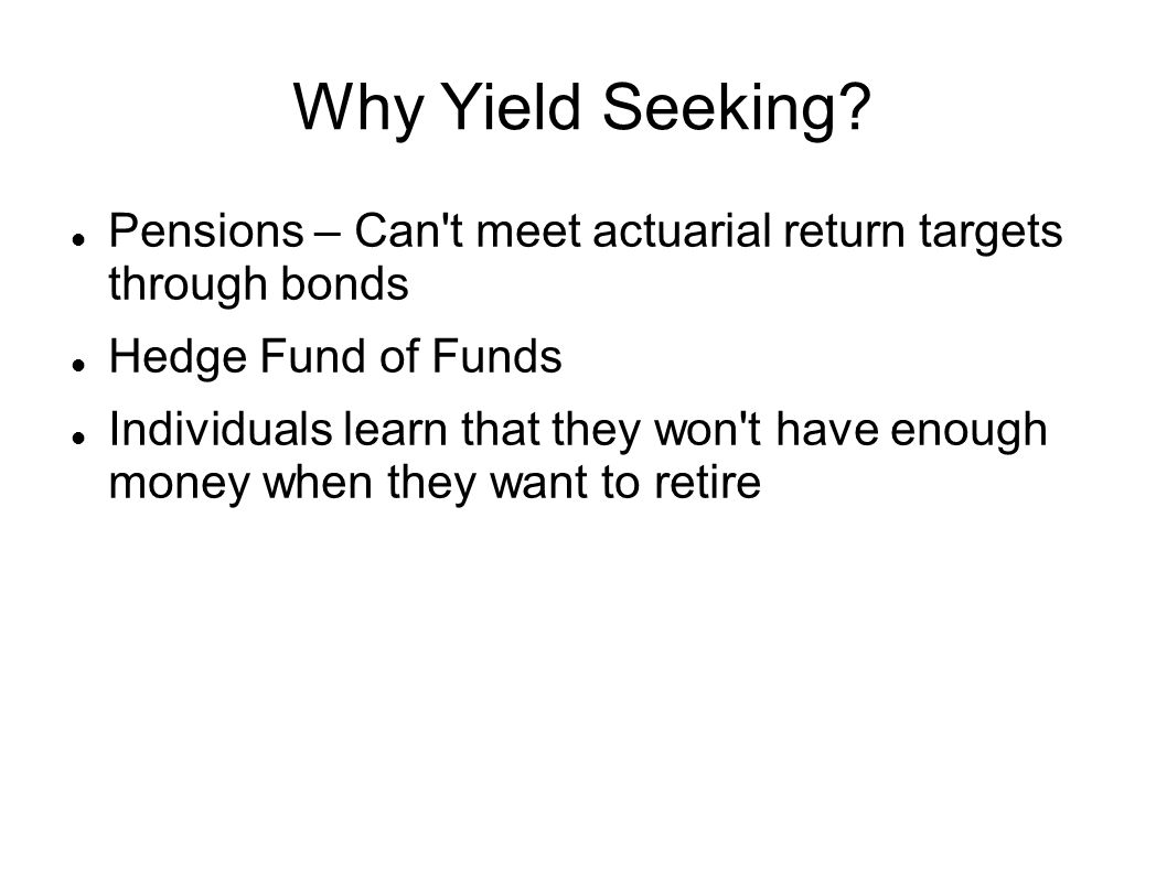 Why Yield Seeking? Pensions – Can't meet actuarial return targets through bonds Hedge Fund of Funds Individuals learn that they won't have enough mone