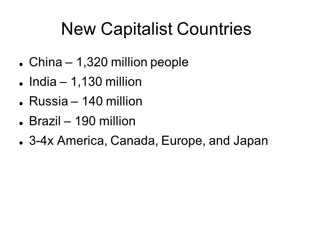 New Capitalist Countries China – 1,320 million people India – 1,130 million Russia – 140 million Brazil – 190 million 3-4x America, Canada, Europe, an