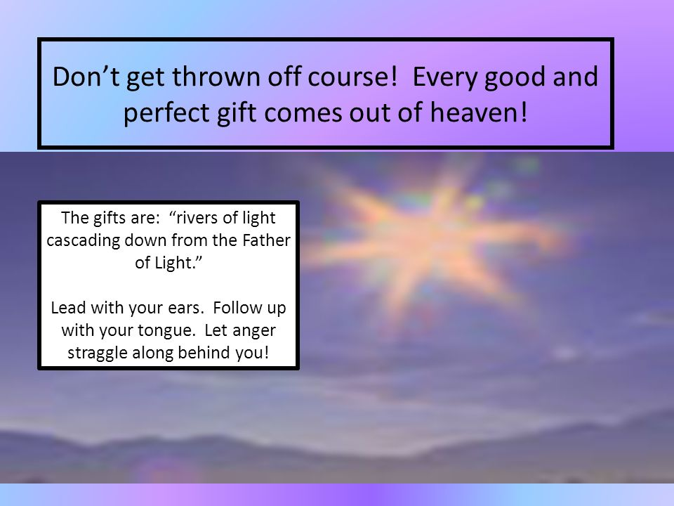 Dont get thrown off course! Every good and perfect gift comes out of heaven! The gifts are: rivers of light cascading down from the Father of Light. L