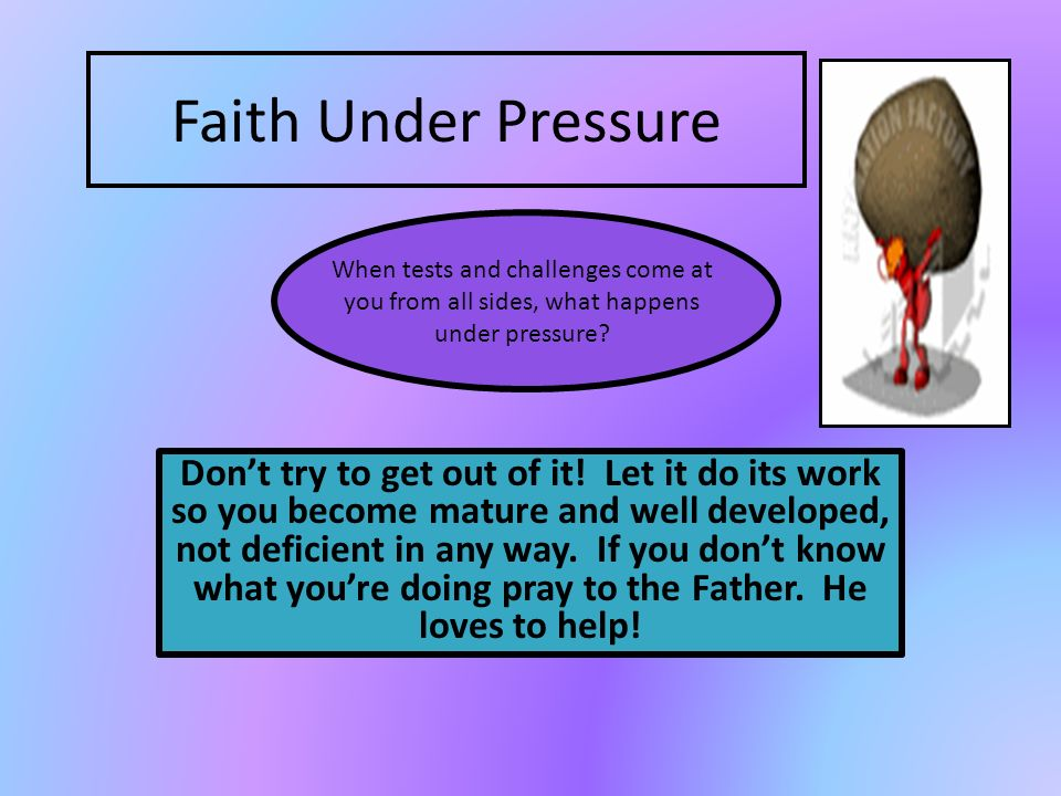 Faith Under Pressure Dont try to get out of it! Let it do its work so you become mature and well developed, not deficient in any way. If you dont know