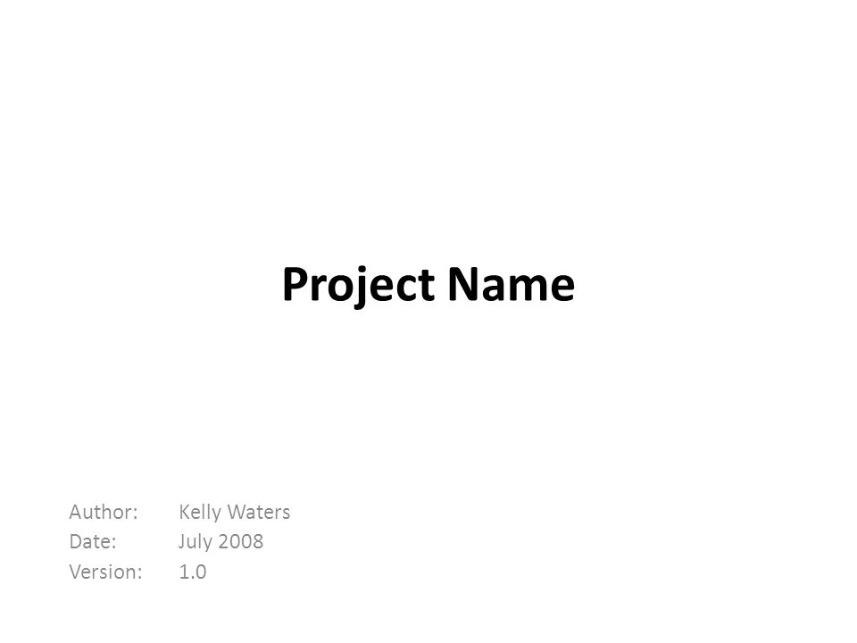 Project Name Kelly Waters July 2008 1.0 Author: Date: Version: