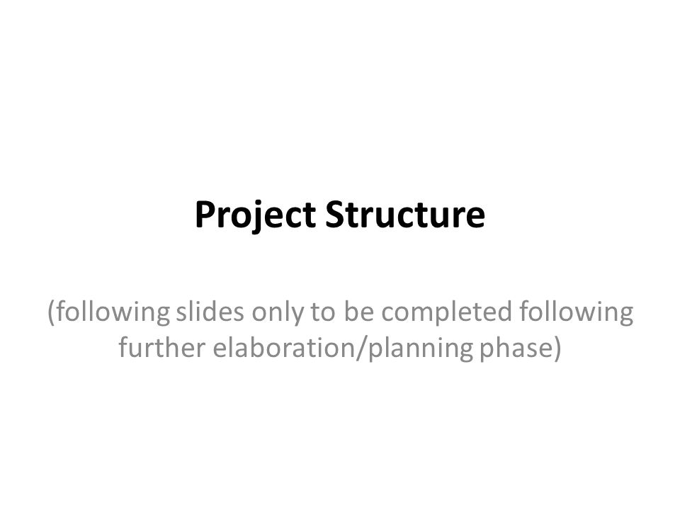 Project Structure (following slides only to be completed following further elaboration/planning phase)