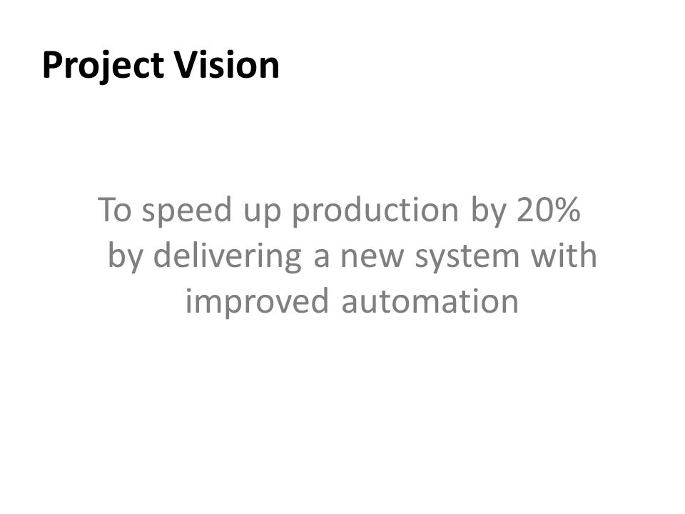 Project Vision To speed up production by 20% by delivering a new system with improved automation