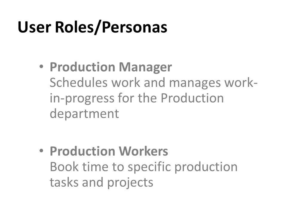 User Roles/Personas Production Manager Schedules work and manages work- in-progress for the Production department Production Workers Book time to specific production tasks and projects
