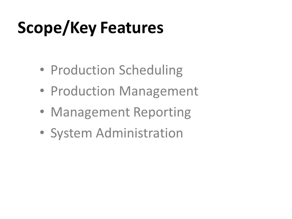 Scope/Key Features Production Scheduling Production Management Management Reporting System Administration