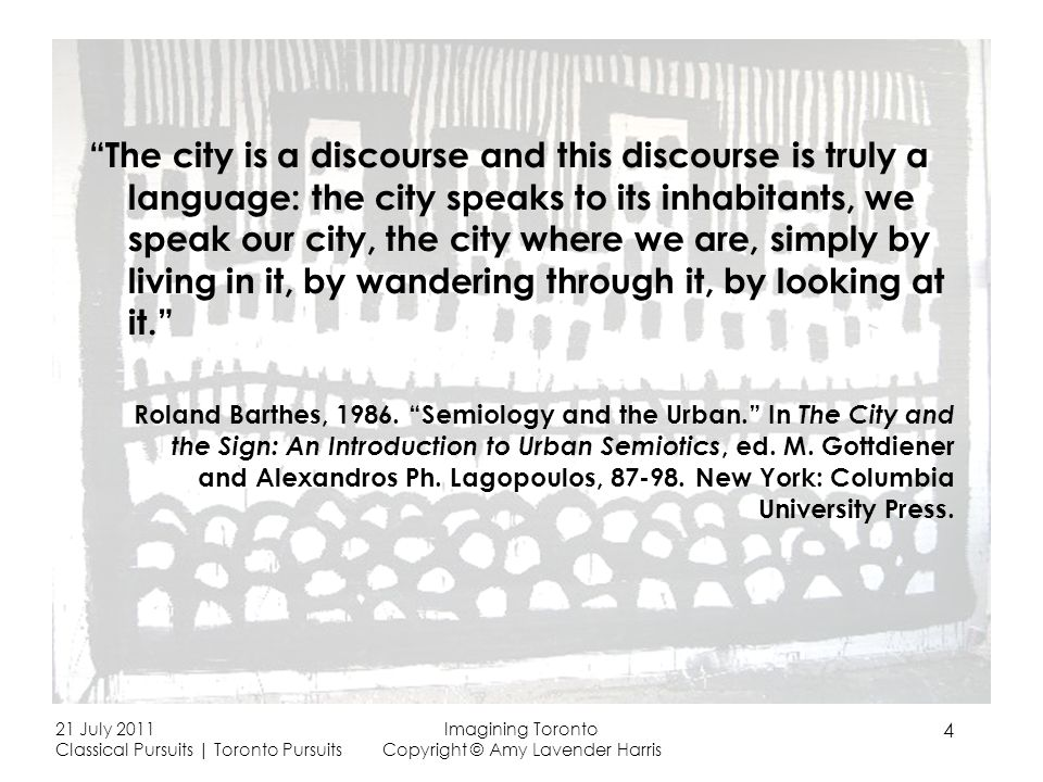 The city is a discourse and this discourse is truly a language: the city speaks to its inhabitants, we speak our city, the city where we are, simply by living in it, by wandering through it, by looking at it.