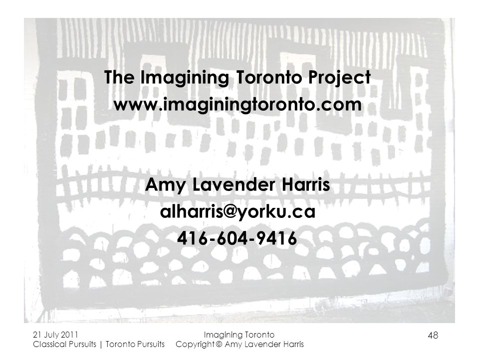 The Imagining Toronto Project www.imaginingtoronto.com Amy Lavender Harris alharris@yorku.ca 416-604-9416 21 July 2011 Classical Pursuits | Toronto Pursuits Imagining Toronto Copyright © Amy Lavender Harris 48