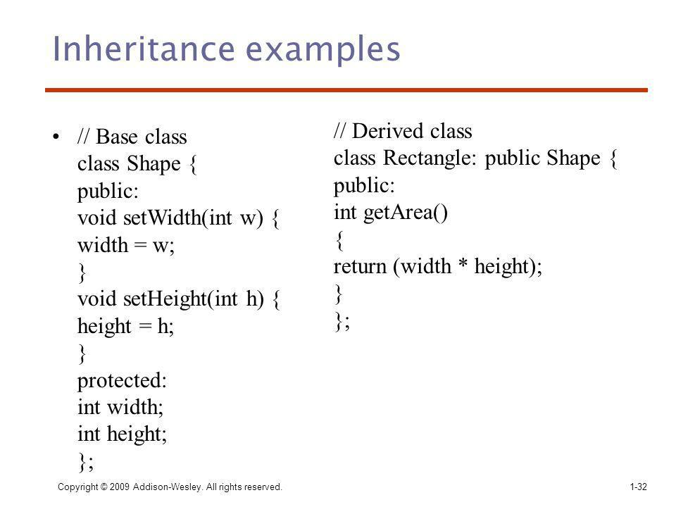 Inheritance examples // Base class class Shape { public: void setWidth(int w) { width = w; } void setHeight(int h) { height = h; } protected: int width; int height; }; Copyright © 2009 Addison-Wesley.