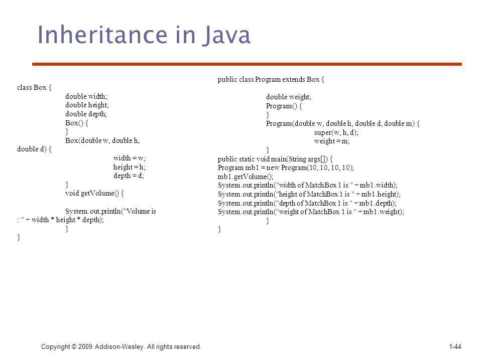 Inheritance in Java Copyright © 2009 Addison-Wesley. All rights reserved. 1-44 class Box { double width; double height; double depth; Box() { } Box(do